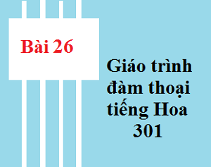 Bài 26 Giáo trình 301 - Tự học tiếng trung
