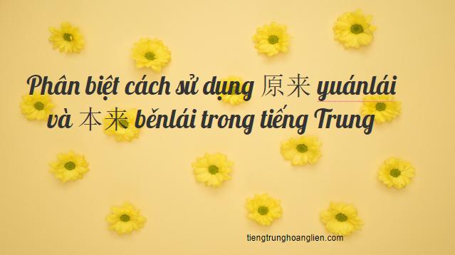 Phân biệt cách sử dụng 原来 yuánlái và 本来 běnlái trong tiếng Trung