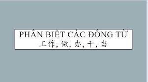 Phân biệt các động từ 工作 gōng zùo, 做 zuò, 辦 bàn, 乾 gàn, 當 dāng,弄nòng,搞 gǎo và cách sử dụng từng trường hợp
