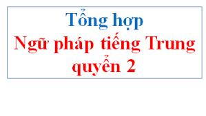 Tổng hợp ngữ pháp quyển 2 Giáo trình Hán Ngữ