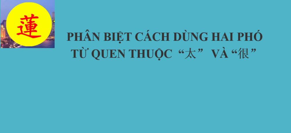 """PHÂN BIỆT CÁCH DÙNG HAI PHÓ TỪ QUEN THUỘC  """"太"""" VÀ """"很"""""""